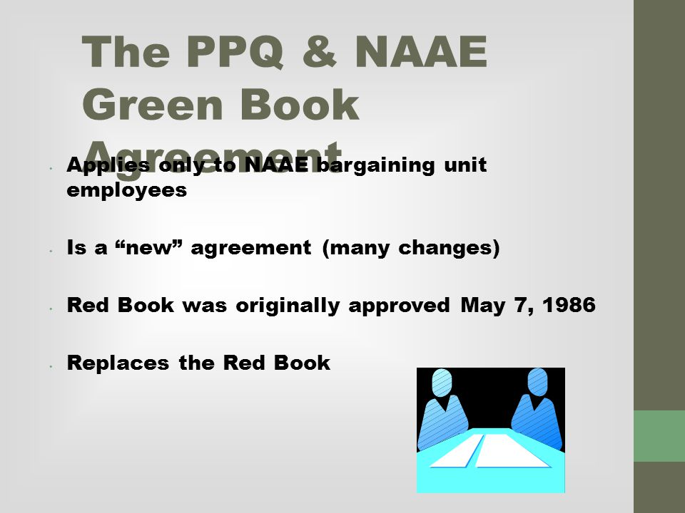 The PPQ & NAAE Green Book Agreement Applies only to NAAE bargaining unit employees Is a new agreement (many changes) Red Book was originally approved May 7, 1986 Replaces the Red Book