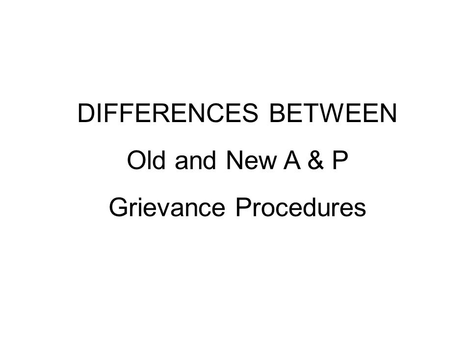 DIFFERENCES BETWEEN Old and New A & P Grievance Procedures