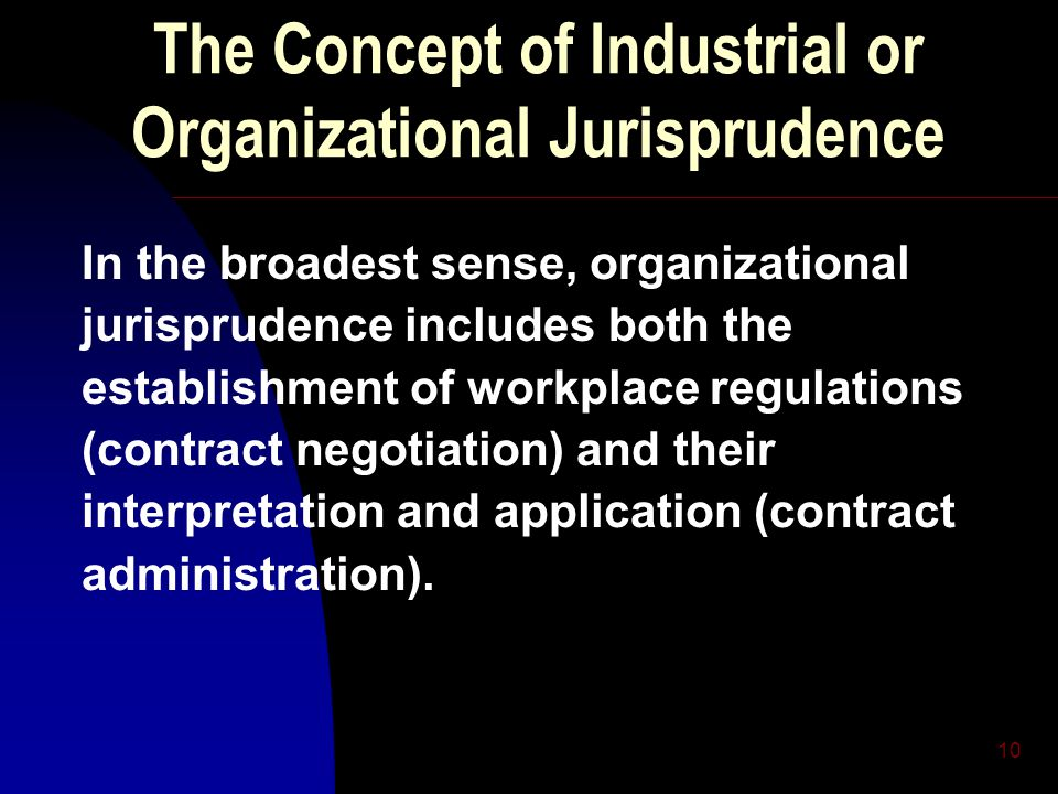 10 The Concept of Industrial or Organizational Jurisprudence In the broadest sense, organizational jurisprudence includes both the establishment of workplace regulations (contract negotiation) and their interpretation and application (contract administration).
