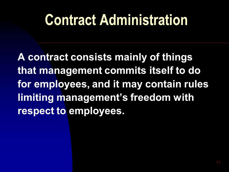 11 Contract Administration A contract consists mainly of things that management commits itself to do for employees, and it may contain rules limiting management's freedom with respect to employees.