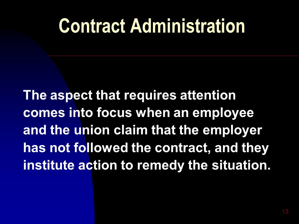 13 Contract Administration The aspect that requires attention comes into focus when an employee and the union claim that the employer has not followed the contract, and they institute action to remedy the situation.