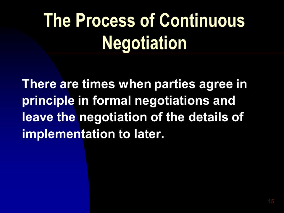 15 The Process of Continuous Negotiation There are times when parties agree in principle in formal negotiations and leave the negotiation of the detai