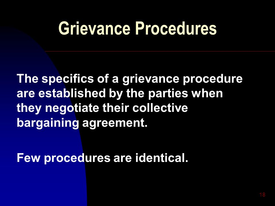 18 Grievance Procedures The specifics of a grievance procedure are established by the parties when they negotiate their collective bargaining agreement.