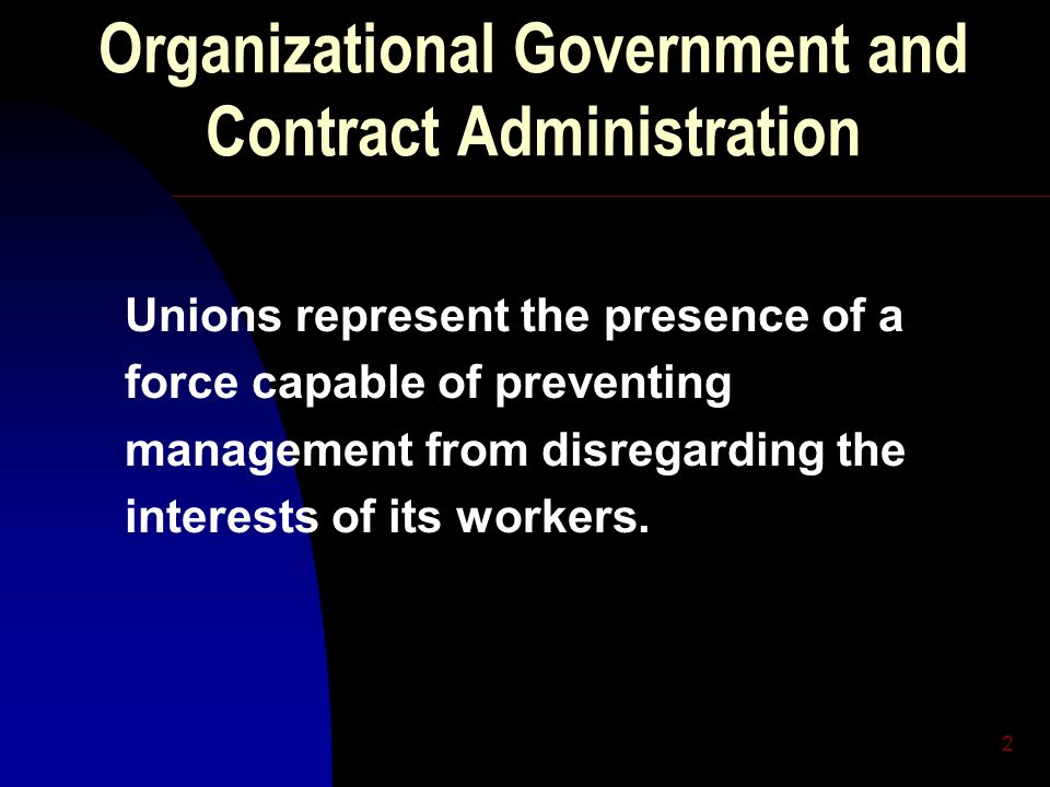 2 Organizational Government and Contract Administration Unions represent the presence of a force capable of preventing management from disregarding th