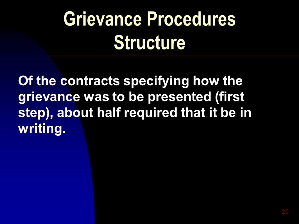20 Grievance Procedures Structure Of the contracts specifying how the grievance was to be presented (first step), about half required that it be in wr
