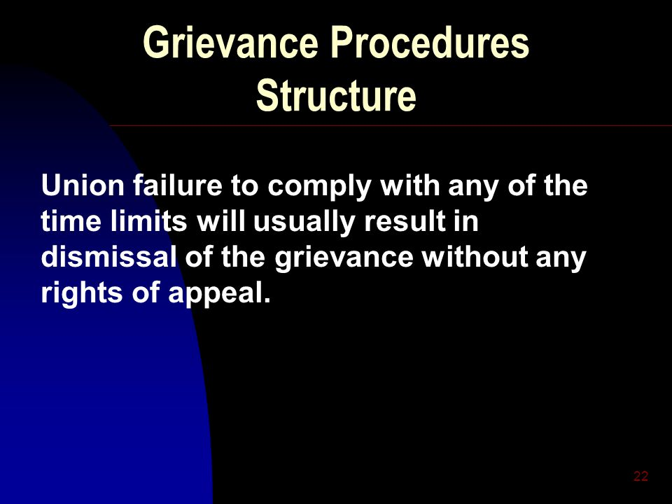 22 Grievance Procedures Structure Union failure to comply with any of the time limits will usually result in dismissal of the grievance without any rights of appeal.