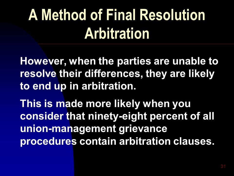 31 A Method of Final Resolution Arbitration However, when the parties are unable to resolve their differences, they are likely to end up in arbitratio