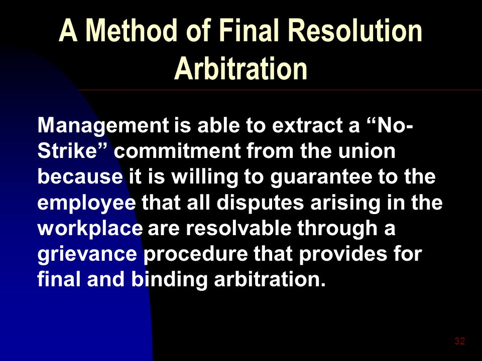 32 A Method of Final Resolution Arbitration Management is able to extract a No- Strike commitment from the union because it is willing to guarantee to the employee that all disputes arising in the workplace are resolvable through a grievance procedure that provides for final and binding arbitration.