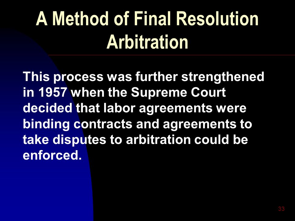 33 A Method of Final Resolution Arbitration This process was further strengthened in 1957 when the Supreme Court decided that labor agreements were binding contracts and agreements to take disputes to arbitration could be enforced.