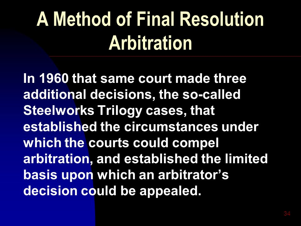 34 A Method of Final Resolution Arbitration In 1960 that same court made three additional decisions, the so-called Steelworks Trilogy cases, that established the circumstances under which the courts could compel arbitration, and established the limited basis upon which an arbitrator's decision could be appealed.