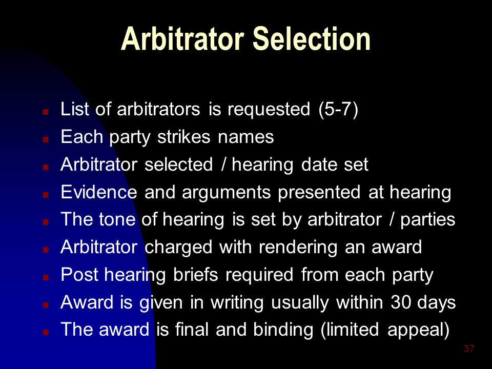 37 Arbitrator Selection n List of arbitrators is requested (5-7) n Each party strikes names n Arbitrator selected / hearing date set n Evidence and arguments presented at hearing n The tone of hearing is set by arbitrator / parties n Arbitrator charged with rendering an award n Post hearing briefs required from each party n Award is given in writing usually within 30 days n The award is final and binding (limited appeal)