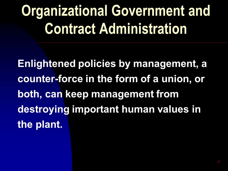 4 Organizational Government and Contract Administration Enlightened policies by management, a counter-force in the form of a union, or both, can keep