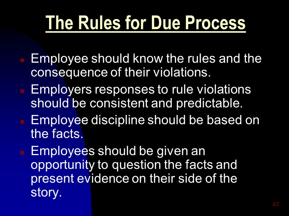 40 The Rules for Due Process n Employee should know the rules and the consequence of their violations. n Employers responses to rule violations should