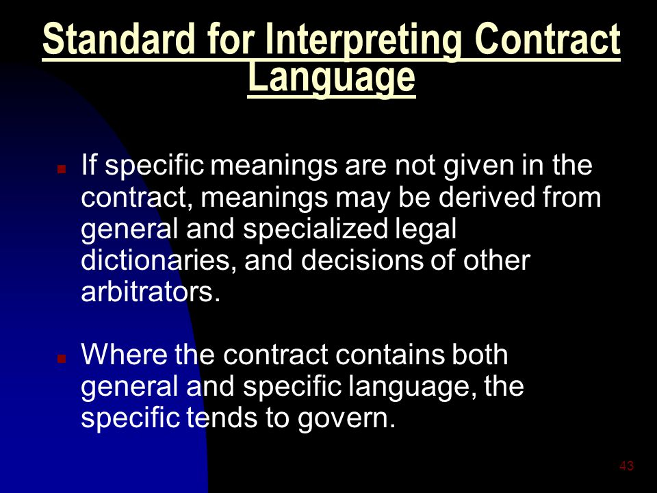 43 Standard for Interpreting Contract Language n If specific meanings are not given in the contract, meanings may be derived from general and specialized legal dictionaries, and decisions of other arbitrators.