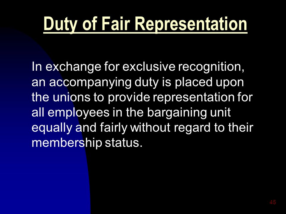 45 Duty of Fair Representation In exchange for exclusive recognition, an accompanying duty is placed upon the unions to provide representation for all employees in the bargaining unit equally and fairly without regard to their membership status.