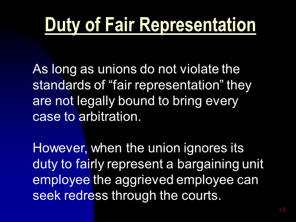 46 Duty of Fair Representation As long as unions do not violate the standards of fair representation they are not legally bound to bring every case to arbitration.