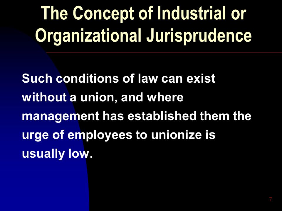 7 The Concept of Industrial or Organizational Jurisprudence Such conditions of law can exist without a union, and where management has established them the urge of employees to unionize is usually low.