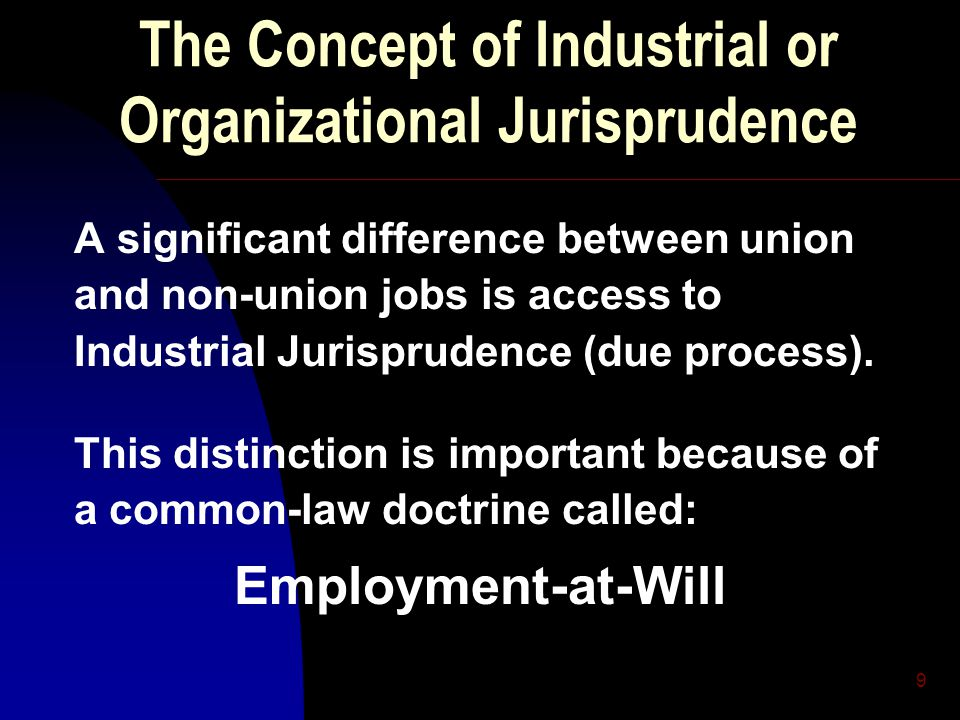 9 The Concept of Industrial or Organizational Jurisprudence A significant difference between union and non-union jobs is access to Industrial Jurisprudence (due process).