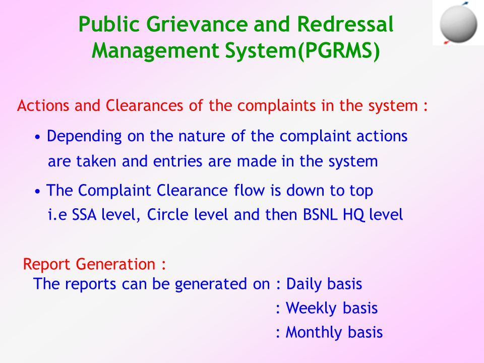 Actions and Clearances of the complaints in the system : Depending on the nature of the complaint actions are taken and entries are made in the system The Complaint Clearance flow is down to top i.e SSA level, Circle level and then BSNL HQ level Public Grievance and Redressal Management System(PGRMS) Report Generation : The reports can be generated on : Daily basis : Weekly basis : Monthly basis
