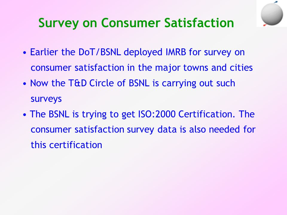 Survey on Consumer Satisfaction Earlier the DoT/BSNL deployed IMRB for survey on consumer satisfaction in the major towns and cities Now the T&D Circle of BSNL is carrying out such surveys The BSNL is trying to get ISO:2000 Certification.