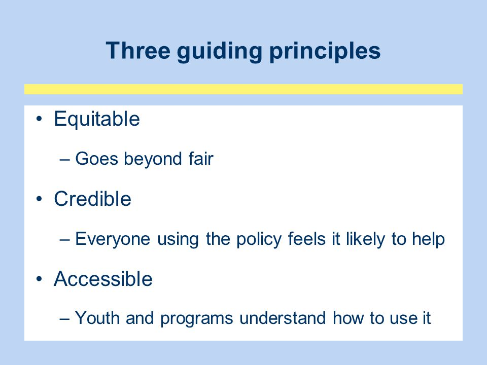 Recommended features of an equitable, credible, and accessible policy 1.A clear statement of philosophy (credible) 2.An outline of youth rights (equitable) 3.Examples of conflict (credible/equitable) 4.Definitions (accessible) 5.Step-by-step instructions (accessible) 6.Multiple pathways ( equitable, credible, accessible )