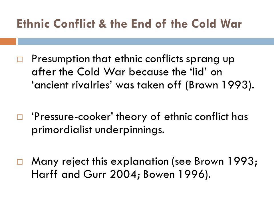 Ethnic Conflict & the End of the Cold War  Presumption that ethnic conflicts sprang up after the Cold War because the 'lid' on 'ancient rivalries' was taken off (Brown 1993).