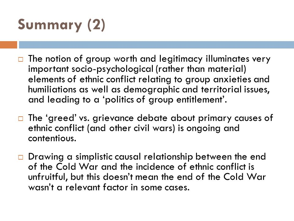 Summary (2)  The notion of group worth and legitimacy illuminates very important socio-psychological (rather than material) elements of ethnic conflict relating to group anxieties and humiliations as well as demographic and territorial issues, and leading to a 'politics of group entitlement'.