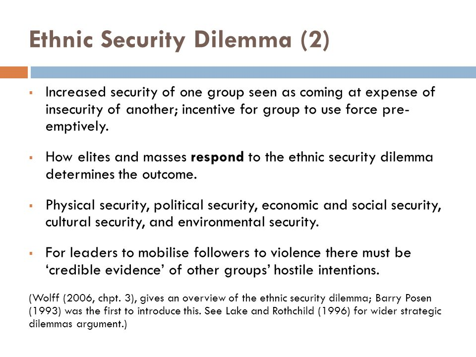 Ethnic Security Dilemma (2)  Increased security of one group seen as coming at expense of insecurity of another; incentive for group to use force pre- emptively.