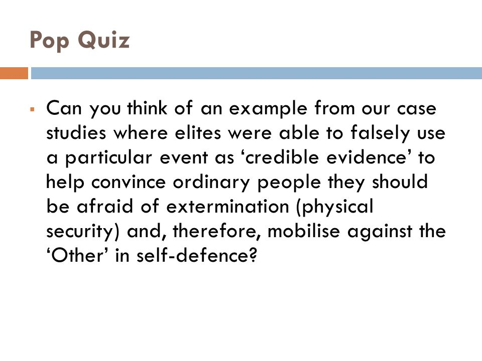 Pop Quiz  Can you think of an example from our case studies where elites were able to falsely use a particular event as 'credible evidence' to help convince ordinary people they should be afraid of extermination (physical security) and, therefore, mobilise against the 'Other' in self-defence?