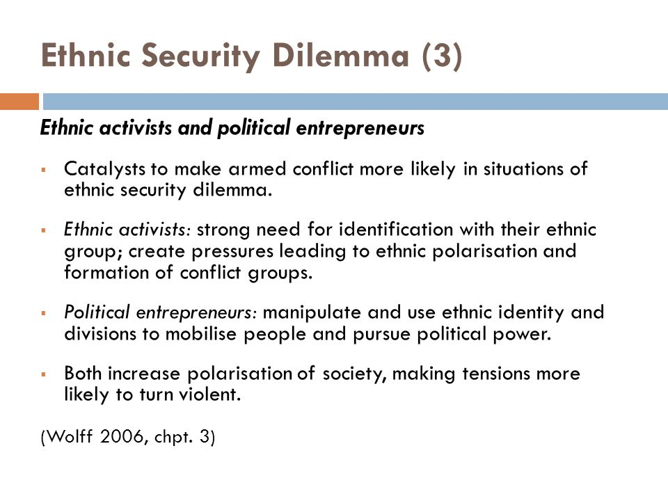 Ethnic Security Dilemma (3) Ethnic activists and political entrepreneurs  Catalysts to make armed conflict more likely in situations of ethnic security dilemma.