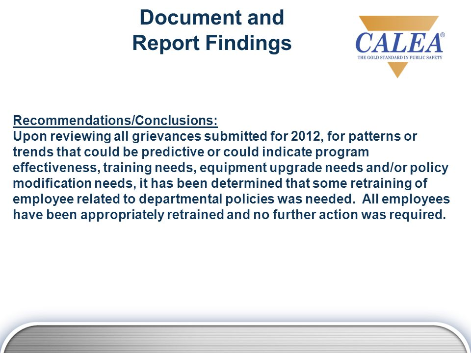 Recommendations/Conclusions: Upon reviewing all grievances submitted for 2012, for patterns or trends that could be predictive or could indicate program effectiveness, training needs, equipment upgrade needs and/or policy modification needs, it has been determined that some retraining of employee related to departmental policies was needed.