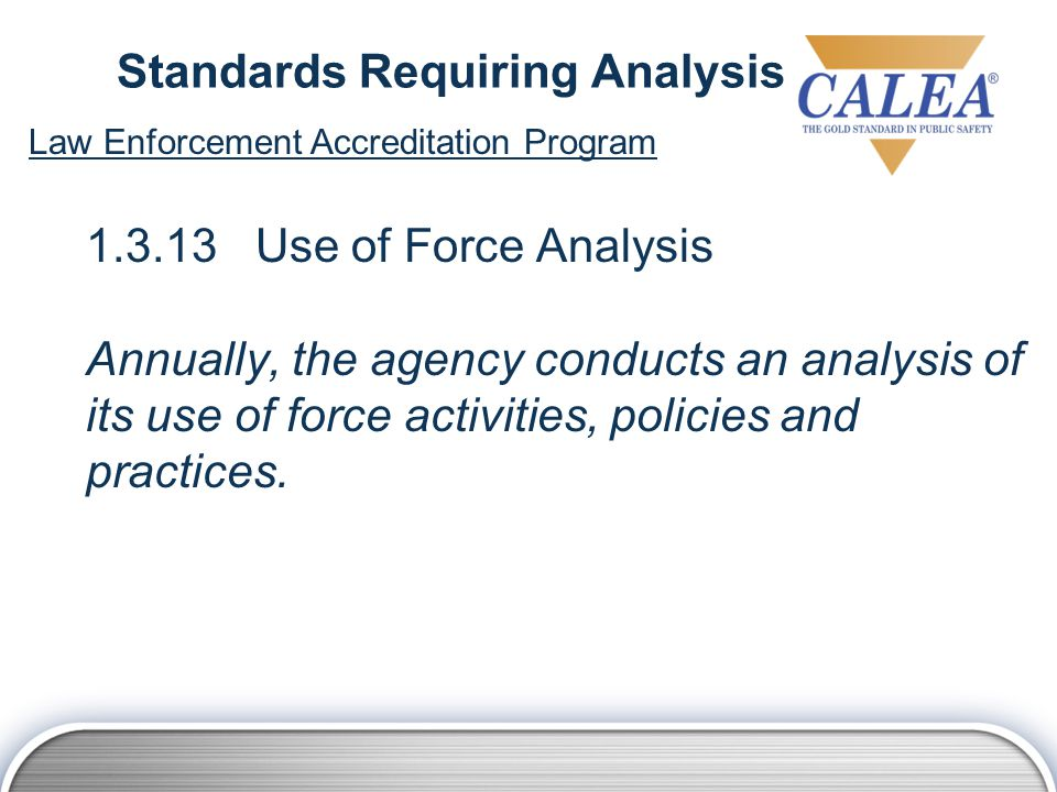 Standards Requiring Analysis 1.3.13 Use of Force Analysis Annually, the agency conducts an analysis of its use of force activities, policies and practices.