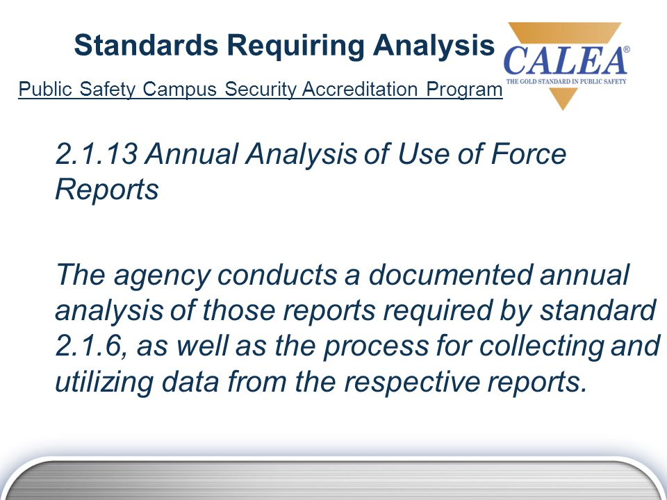 Standards Requiring Analysis 2.1.13 Annual Analysis of Use of Force Reports The agency conducts a documented annual analysis of those reports required by standard 2.1.6, as well as the process for collecting and utilizing data from the respective reports.