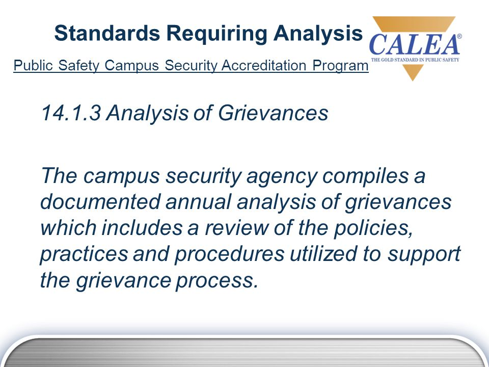 Standards Requiring Analysis 14.1.3 Analysis of Grievances The campus security agency compiles a documented annual analysis of grievances which includes a review of the policies, practices and procedures utilized to support the grievance process.