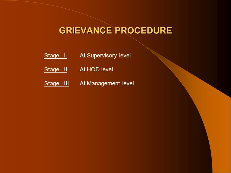 GRIEVANCE PROCEDURE Stage –I At Supervisory level Stage –II At HOD level Stage –III At Management level
