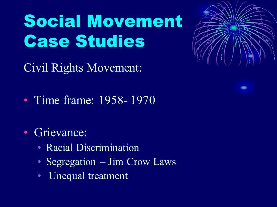 Social Movement Case Studies Civil Rights Movement: Time frame: 1958- 1970 Grievance: Racial Discrimination Segregation – Jim Crow Laws Unequal treatm