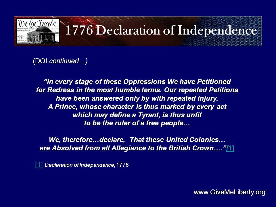 www.GiveMeLiberty.org (DOI continued…) 1776 Declaration of Independence In every stage of these Oppressions We have Petitioned for Redress in the most humble terms.