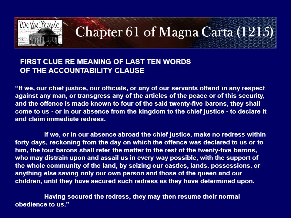 Chapter 61 of Magna Carta (1215) If we, our chief justice, our officials, or any of our servants offend in any respect against any man, or transgress any of the articles of the peace or of this security, and the offence is made known to four of the said twenty-five barons, they shall come to us - or in our absence from the kingdom to the chief justice - to declare it and claim immediate redress.