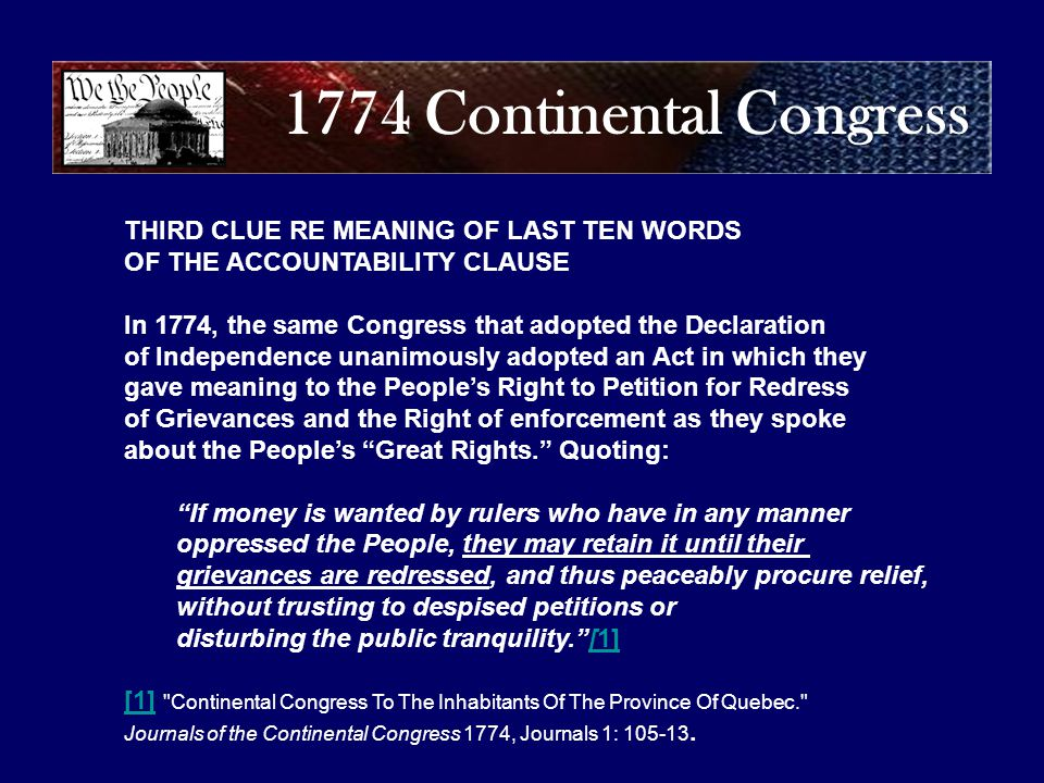 1774 Continental Congress THIRD CLUE RE MEANING OF LAST TEN WORDS OF THE ACCOUNTABILITY CLAUSE In 1774, the same Congress that adopted the Declaration of Independence unanimously adopted an Act in which they gave meaning to the People's Right to Petition for Redress of Grievances and the Right of enforcement as they spoke about the People's Great Rights. Quoting: If money is wanted by rulers who have in any manner oppressed the People, they may retain it until their grievances are redressed, and thus peaceably procure relief, without trusting to despised petitions or disturbing the public tranquility. [1][1] [1] Continental Congress To The Inhabitants Of The Province Of Quebec. Journals of the Continental Congress 1774, Journals 1: 105-13.