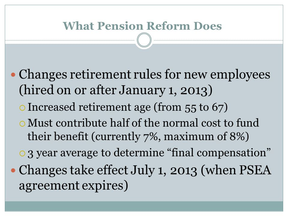 What Pension Reform Does Changes retirement rules for new employees (hired on or after January 1, 2013)  Increased retirement age (from 55 to 67)  Must contribute half of the normal cost to fund their benefit (currently 7%, maximum of 8%)  3 year average to determine final compensation Changes take effect July 1, 2013 (when PSEA agreement expires)