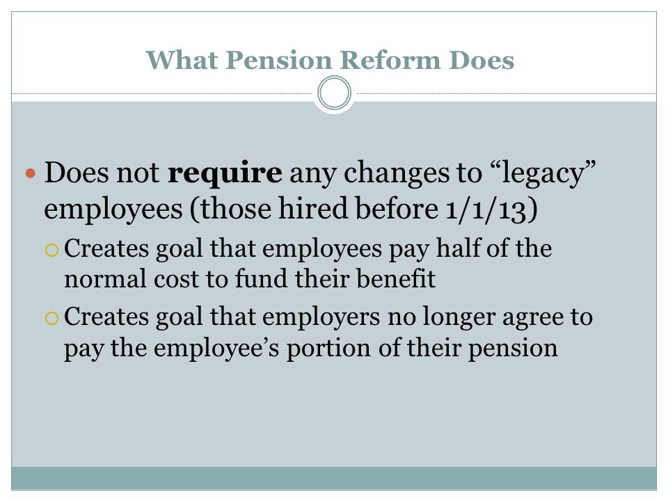 What Pension Reform Does Does not require any changes to legacy employees (those hired before 1/1/13)  Creates goal that employees pay half of the normal cost to fund their benefit  Creates goal that employers no longer agree to pay the employee's portion of their pension