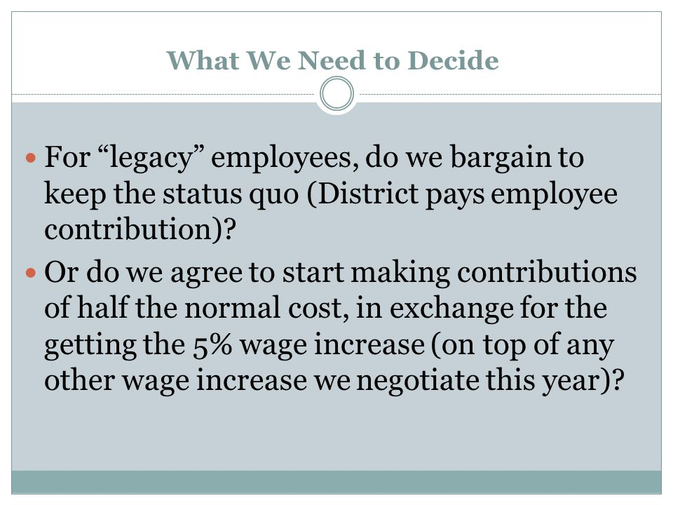 What We Need to Decide For legacy employees, do we bargain to keep the status quo (District pays employee contribution).