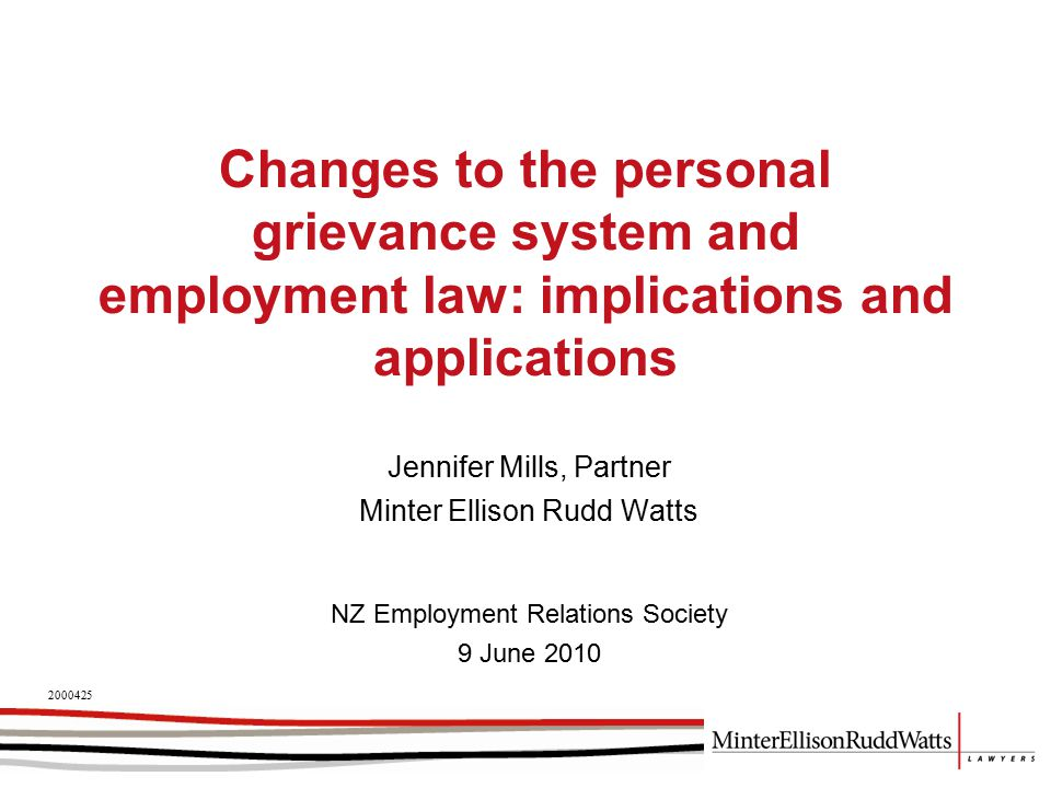 Changes to the personal grievance system and employment law: implications and applications Jennifer Mills, Partner Minter Ellison Rudd Watts 2000425 NZ Employment Relations Society 9 June 2010