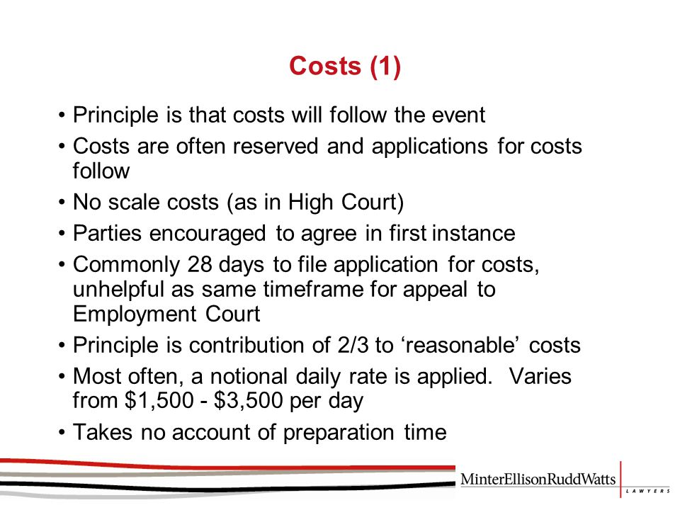 Costs (1) Principle is that costs will follow the event Costs are often reserved and applications for costs follow No scale costs (as in High Court) Parties encouraged to agree in first instance Commonly 28 days to file application for costs, unhelpful as same timeframe for appeal to Employment Court Principle is contribution of 2/3 to 'reasonable' costs Most often, a notional daily rate is applied.