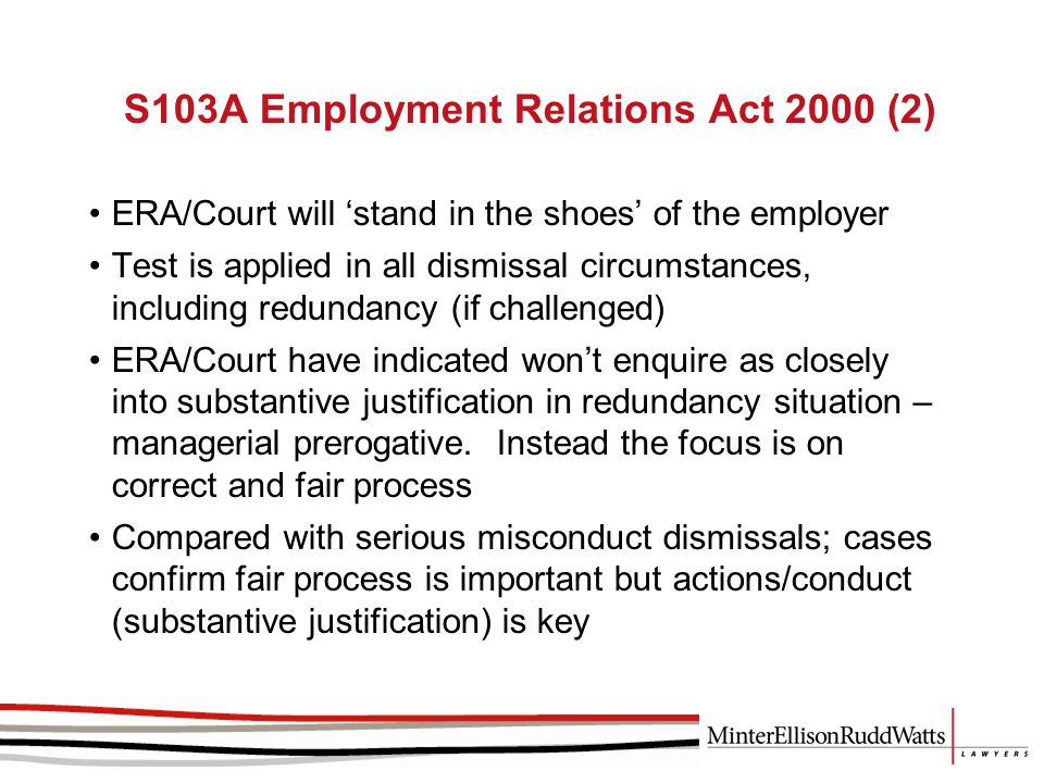 S103A Employment Relations Act 2000 (2) ERA/Court will 'stand in the shoes' of the employer Test is applied in all dismissal circumstances, including redundancy (if challenged) ERA/Court have indicated won't enquire as closely into substantive justification in redundancy situation – managerial prerogative.