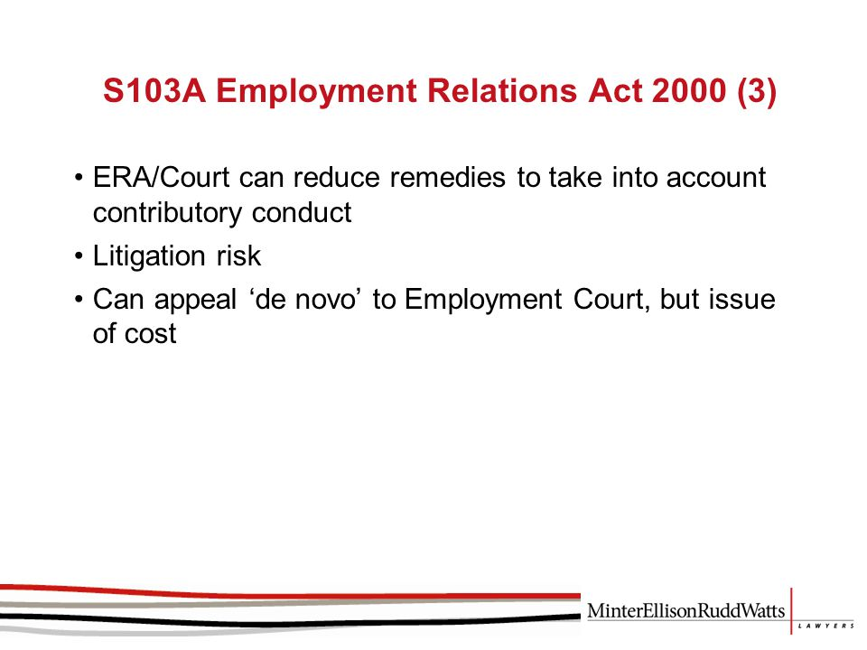 S103A Employment Relations Act 2000 (3) ERA/Court can reduce remedies to take into account contributory conduct Litigation risk Can appeal 'de novo' to Employment Court, but issue of cost