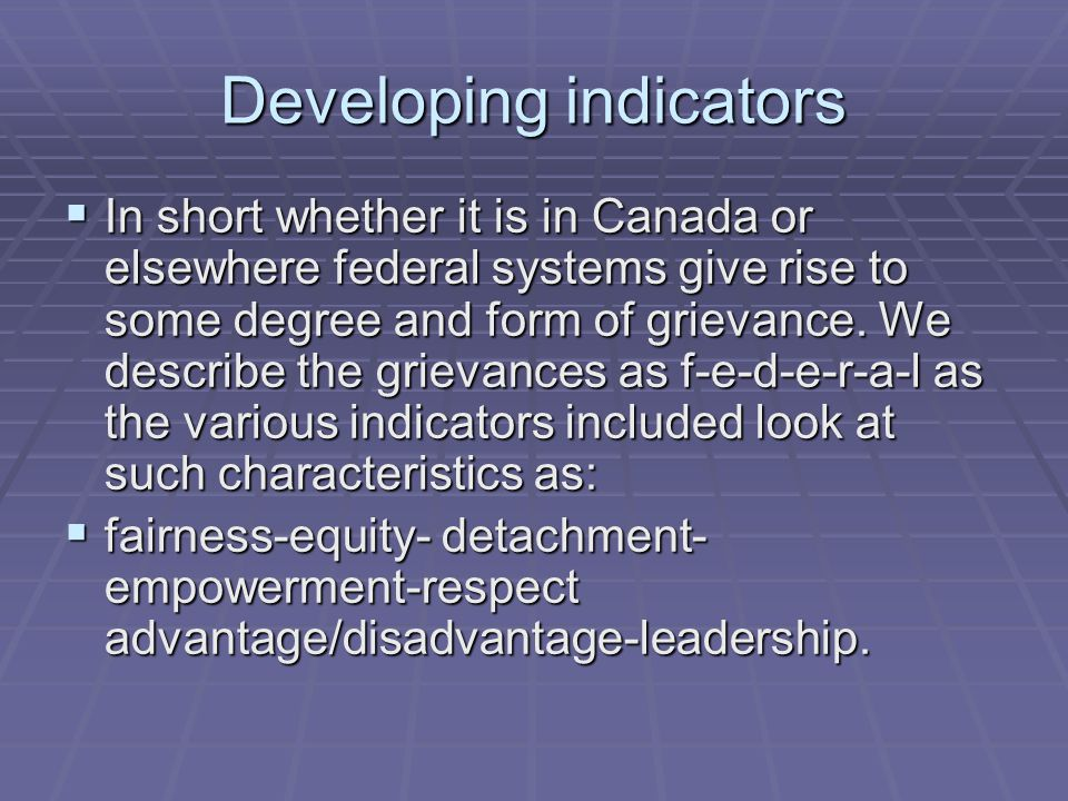 Grievance Index  The main indicators in the construction of the Canadian grievance index are as follows: (1) the degree to which the two levels of government are working well together (2) the extent to which the provinces are perceived to be treated with respect (3) the perceived degree of empowerment as reflected by the province's influence on federal government decisions (4) the extent to which the provinces are believed to be receiving a fair amount of money from the federal government (5) the extent to which other provinces are perceived to getting better treatment and (6) the extent to which the federal government is perceived to be interfering in provincial decisions.