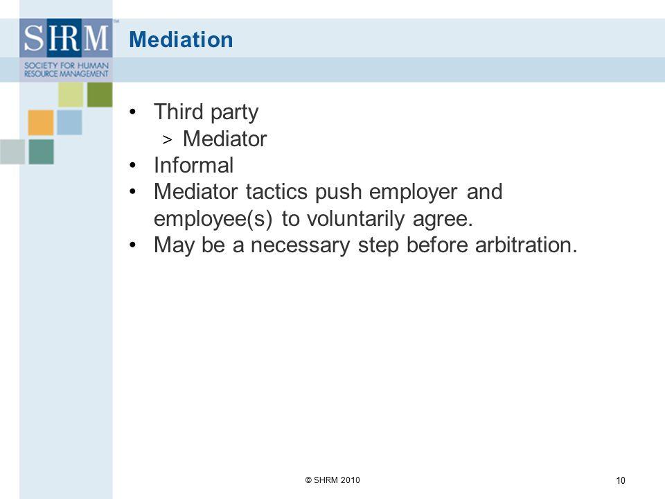 Mediation Effective mediation tactics: Pressure Process Friendliness Avoid negative emotions Discuss alternatives © SHRM 2010 11