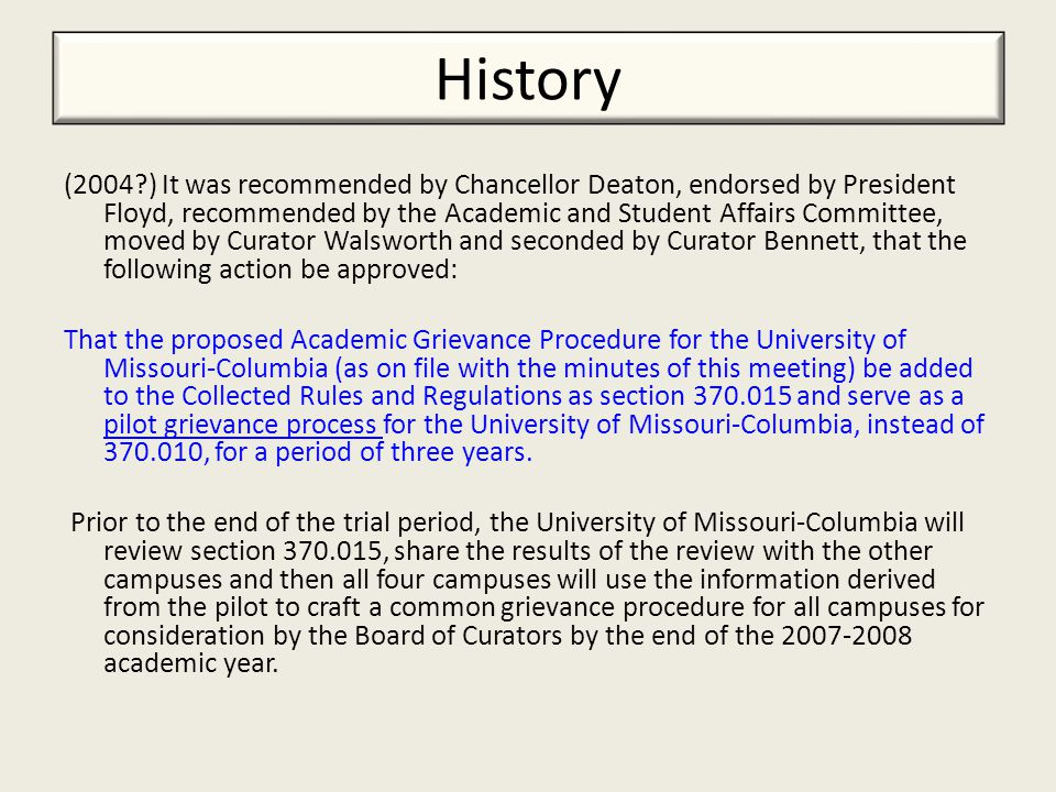 History (2004 ) It was recommended by Chancellor Deaton, endorsed by President Floyd, recommended by the Academic and Student Affairs Committee, moved by Curator Walsworth and seconded by Curator Bennett, that the following action be approved: That the proposed Academic Grievance Procedure for the University of Missouri-Columbia (as on file with the minutes of this meeting) be added to the Collected Rules and Regulations as section 370.015 and serve as a pilot grievance process for the University of Missouri-Columbia, instead of 370.010, for a period of three years.