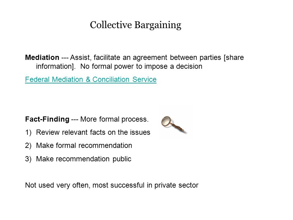 Collective Bargaining Mediation --- Assist, facilitate an agreement between parties [share information]. No formal power to impose a decision Federal